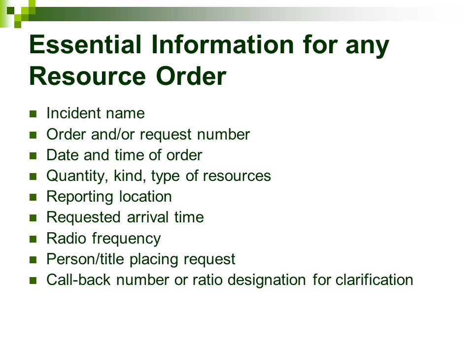 Essential Information for any Resource Order Incident name Order and/or request number Date and time of order Quantity, kind, type of resources Report