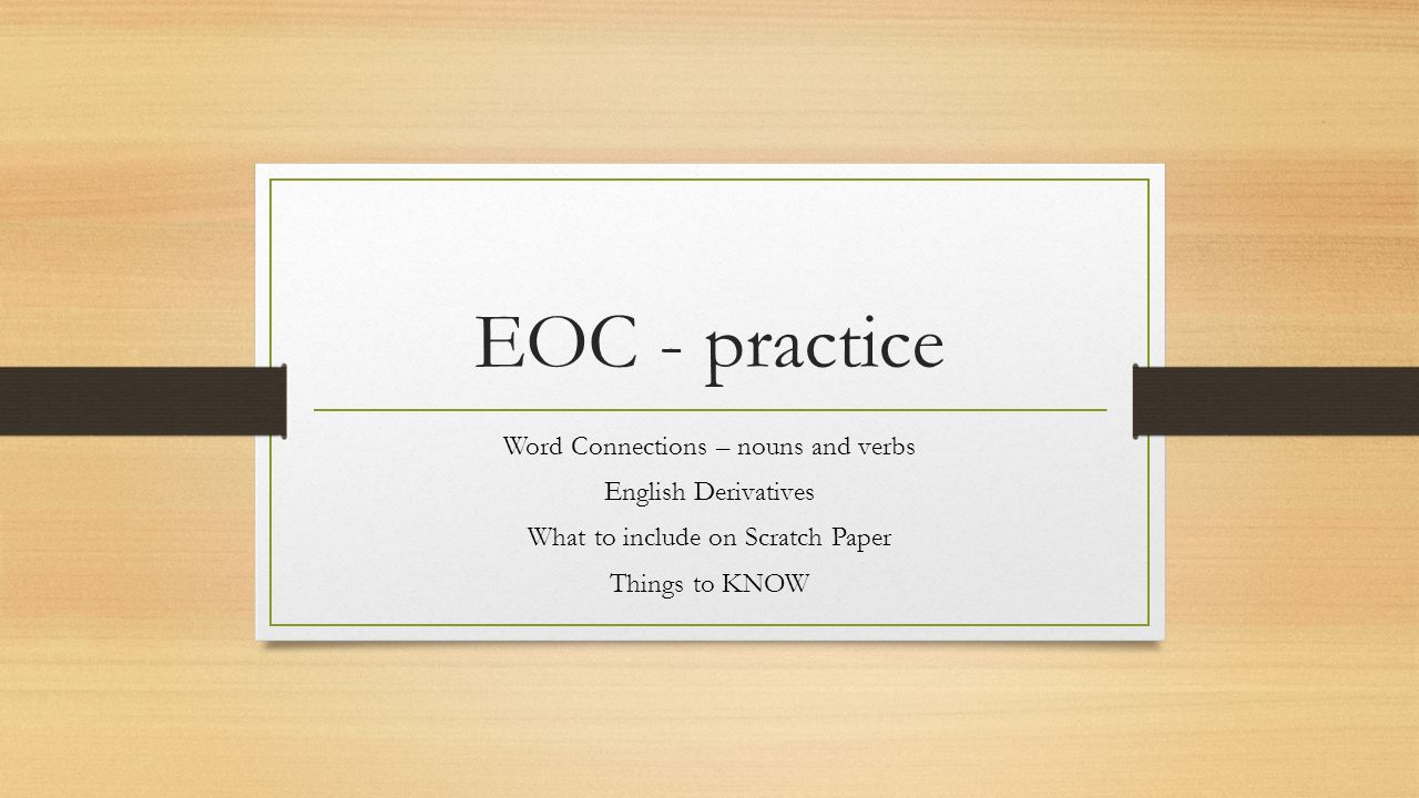 EOC - practice Word Connections – nouns and verbs English Derivatives What to include on Scratch Paper Things to KNOW