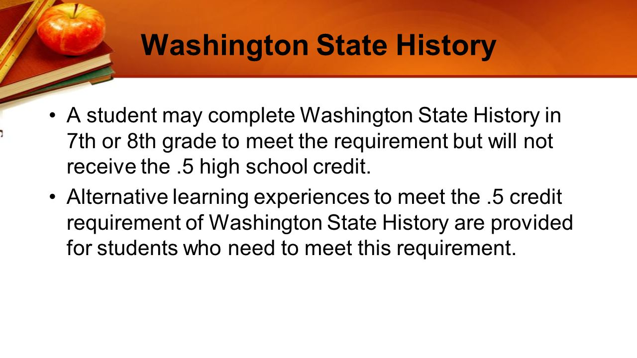 Washington State History A student may complete Washington State History in 7th or 8th grade to meet the requirement but will not receive the.5 high school credit.