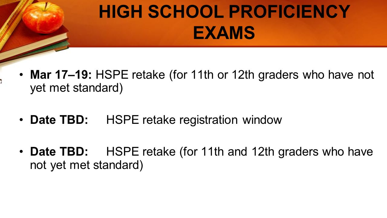 HIGH SCHOOL PROFICIENCY EXAMS Mar 17–19: HSPE retake (for 11th or 12th graders who have not yet met standard) Date TBD: HSPE retake registration window Date TBD: HSPE retake (for 11th and 12th graders who have not yet met standard)