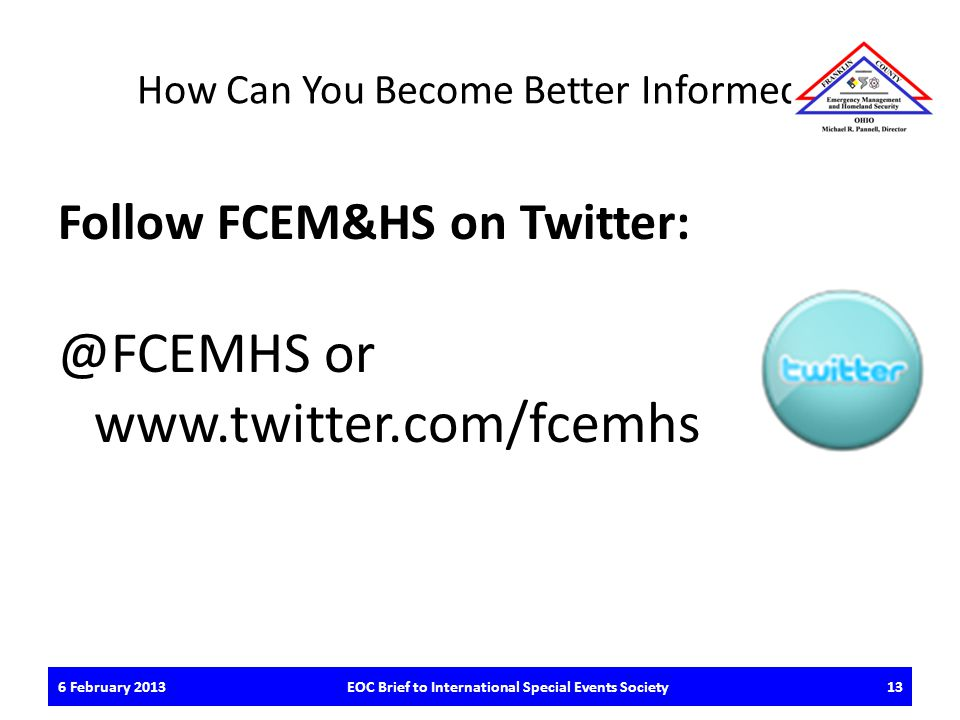 How Can You Become Better Informed? Follow FCEM&HS on Twitter: @FCEMHS or www.twitter.com/fcemhs 6 February 2013EOC Brief to International Special Eve