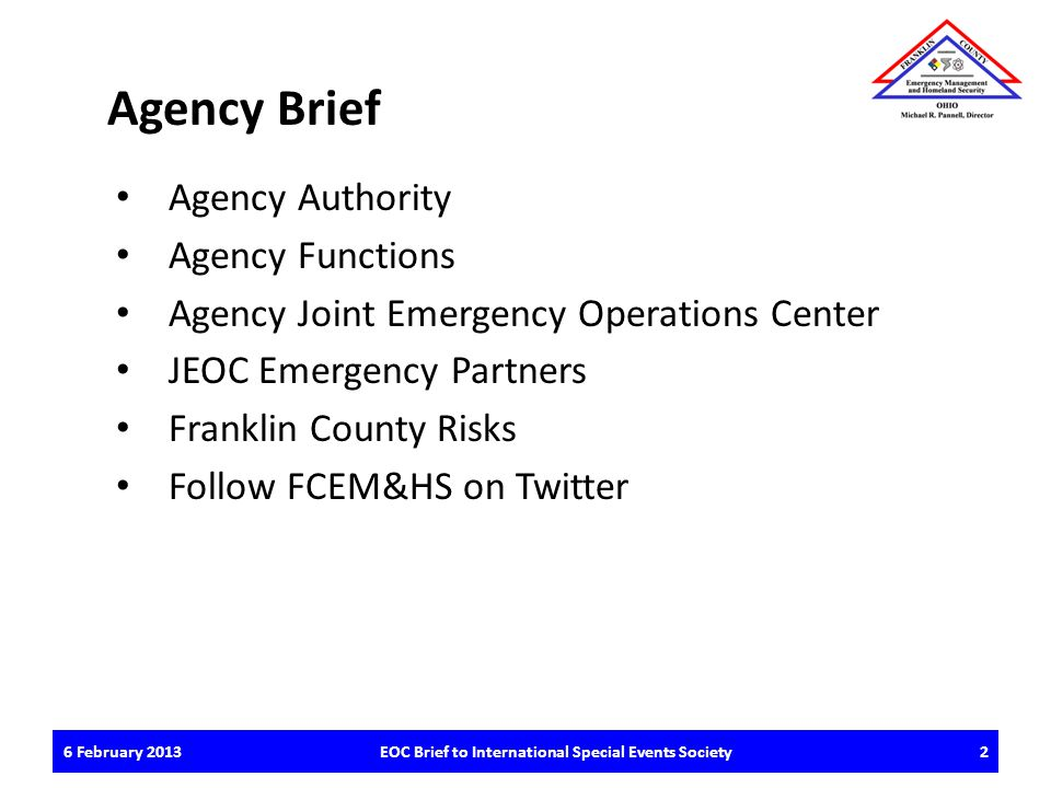 6 February 2013EOC Brief to International Special Events Society2 Agency Brief Agency Authority Agency Functions Agency Joint Emergency Operations Center JEOC Emergency Partners Franklin County Risks Follow FCEM&HS on Twitter