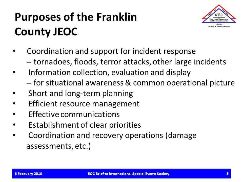 6 February 2013EOC Brief to International Special Events Society5 Purposes of the Franklin County JEOC Coordination and support for incident response -- tornadoes, floods, terror attacks, other large incidents Information collection, evaluation and display -- for situational awareness & common operational picture Short and long-term planning Efficient resource management Effective communications Establishment of clear priorities Coordination and recovery operations (damage assessments, etc.)