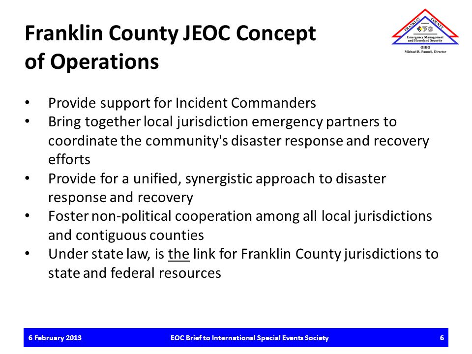 FCEM&HS Emergency Incident Local Response Request Local Resources & Capabilities Exhausted Ohio Emergency Management Agency EOC FCEM&HS JEOC Resources & Capabilities Exhausted Request Role of FCEM&HS Franklin County JEOC Activation/Staffing Scenario: Overview 7EOC Brief to International Special Events Society6 February 2013