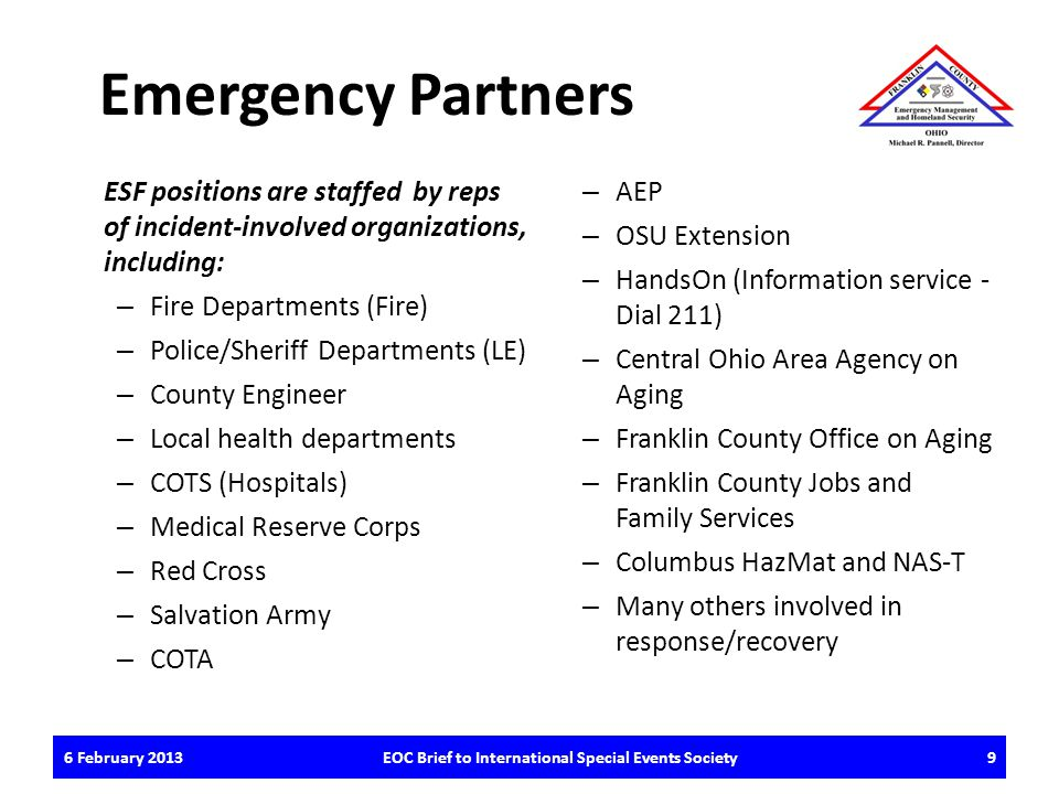 Emergency Partners ESF positions are staffed by reps of incident-involved organizations, including: – Fire Departments (Fire) – Police/Sheriff Departments (LE) – County Engineer – Local health departments – COTS (Hospitals) – Medical Reserve Corps – Red Cross – Salvation Army – COTA – AEP – OSU Extension – HandsOn (Information service - Dial 211) – Central Ohio Area Agency on Aging – Franklin County Office on Aging – Franklin County Jobs and Family Services – Columbus HazMat and NAS-T – Many others involved in response/recovery 6 February 2013EOC Brief to International Special Events Society9