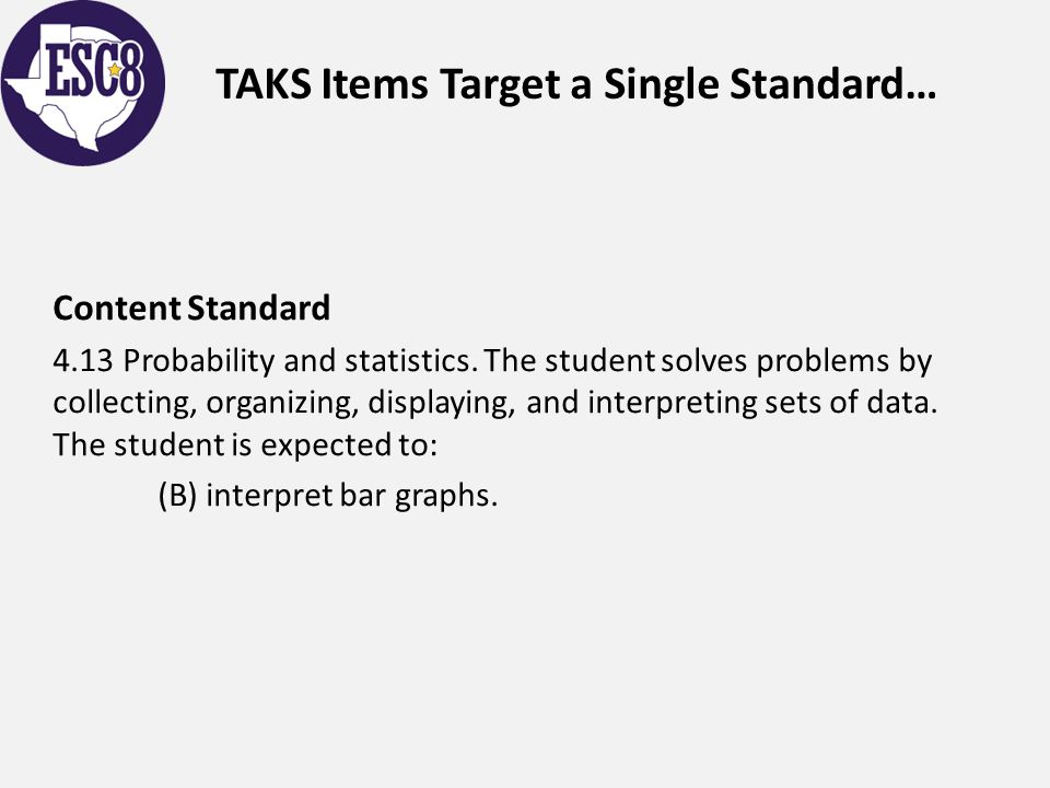 TAKS Items Target a Single Standard… Content Standard 4.13 Probability and statistics. The student solves problems by collecting, organizing, displayi