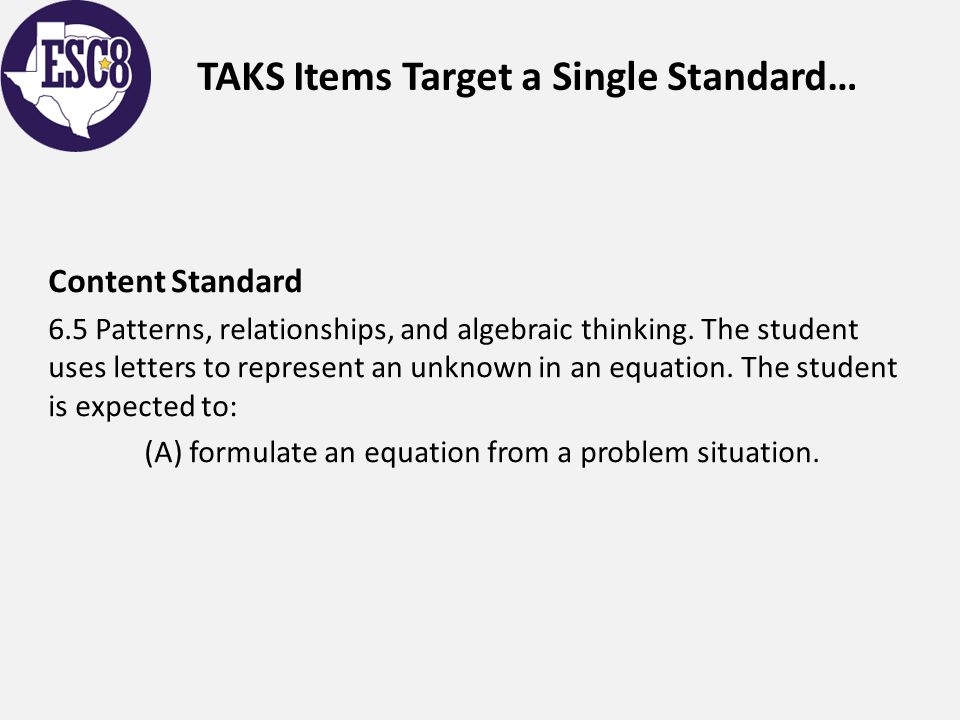 TAKS Items Target a Single Standard… Content Standard 6.5 Patterns, relationships, and algebraic thinking. The student uses letters to represent an un