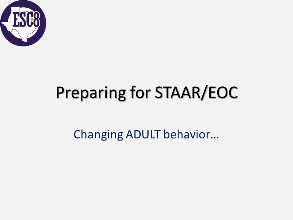 Preparing for STAAR/EOC Changing ADULT behavior…