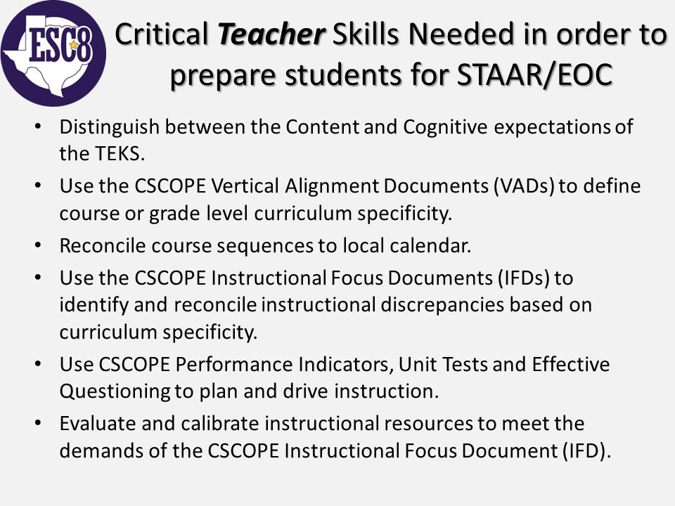 Critical Teacher Skills Needed in order to prepare students for STAAR/EOC Distinguish between the Content and Cognitive expectations of the TEKS. Use