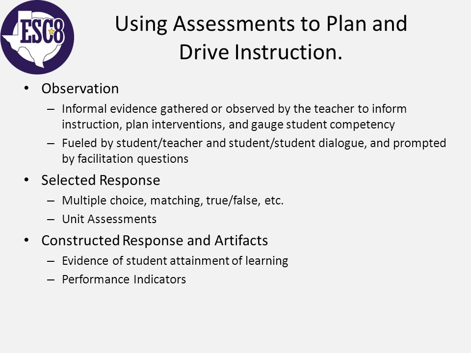 Using Assessments to Plan and Drive Instruction. Observation – Informal evidence gathered or observed by the teacher to inform instruction, plan inter