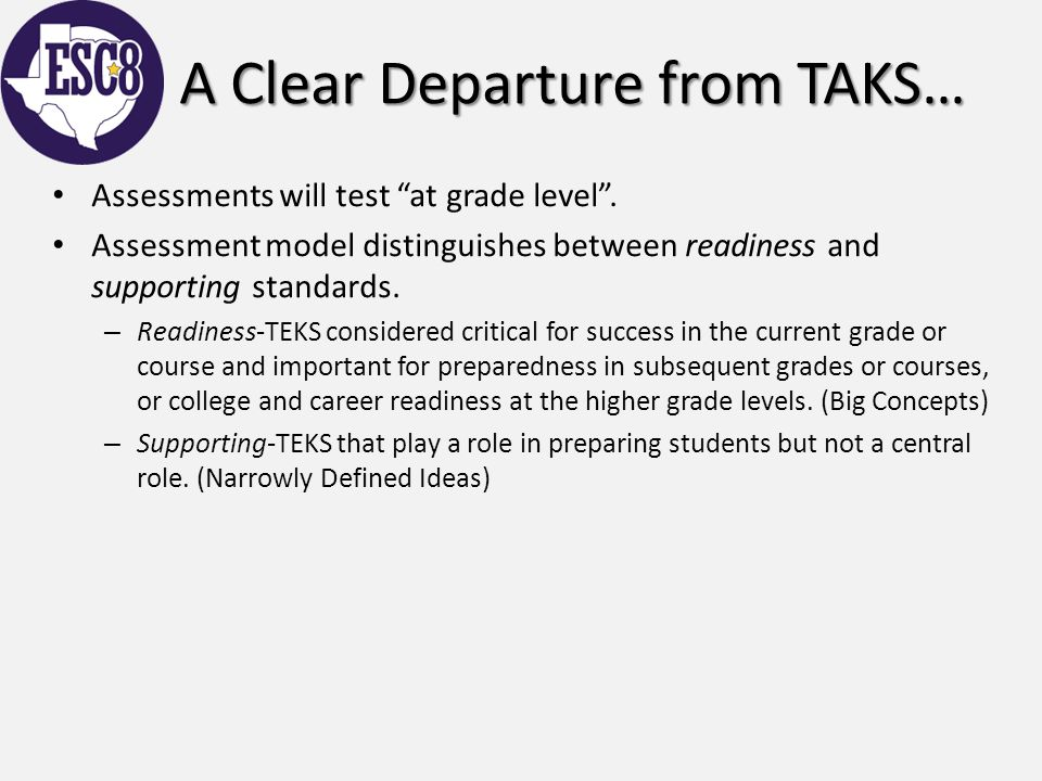 "A Clear Departure from TAKS… Assessments will test ""at grade level"". Assessment model distinguishes between readiness and supporting standards. – Read"