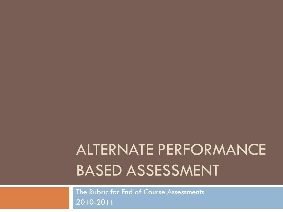 ALTERNATE PERFORMANCE BASED ASSESSMENT The Rubric for End of Course Assessments 2010-2011