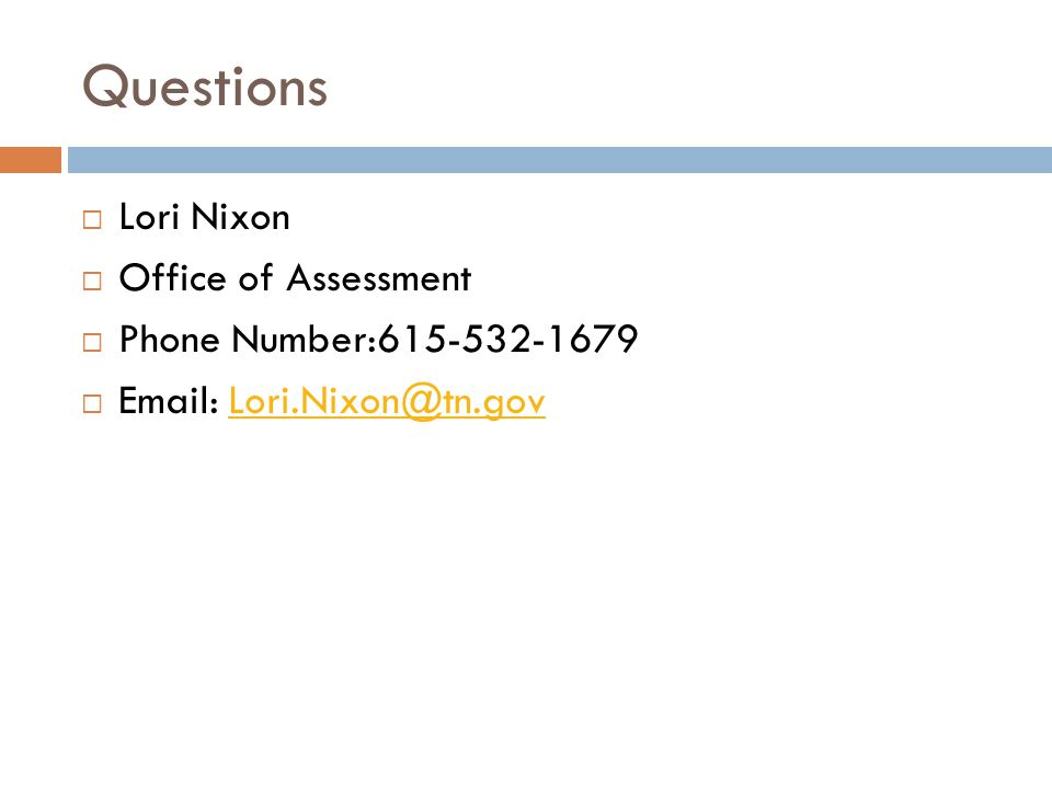 Questions  Lori Nixon  Office of Assessment  Phone Number:615-532-1679  Email: Lori.Nixon@tn.govLori.Nixon@tn.gov
