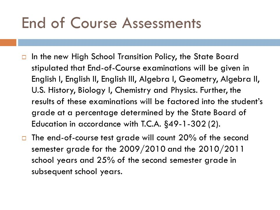 End of Course Assessments  In the new High School Transition Policy, the State Board stipulated that End-of-Course examinations will be given in English I, English II, English III, Algebra I, Geometry, Algebra II, U.S.