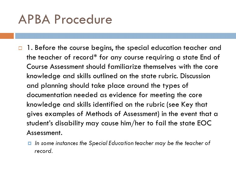 APBA Procedure  1. Before the course begins, the special education teacher and the teacher of record* for any course requiring a state End of Course