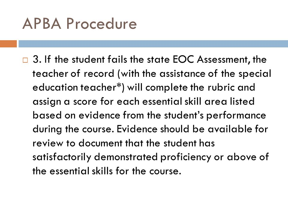 APBA Procedure  3. If the student fails the state EOC Assessment, the teacher of record (with the assistance of the special education teacher*) will