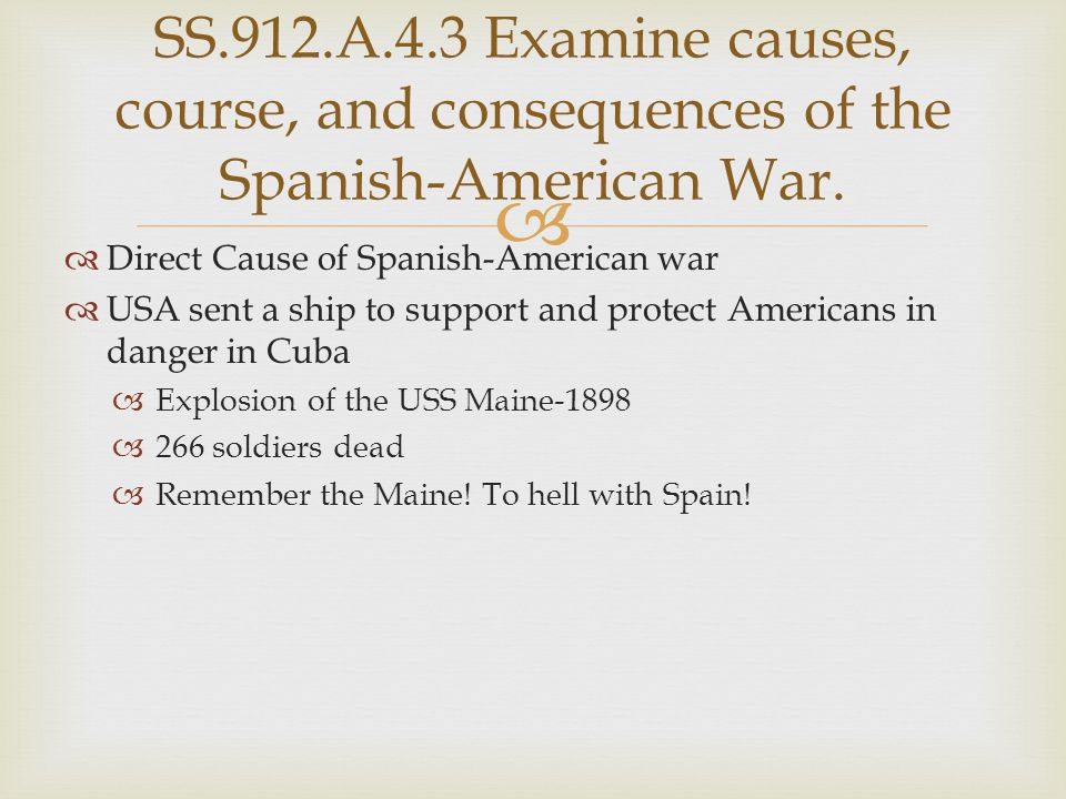   Direct Cause of Spanish-American war  USA sent a ship to support and protect Americans in danger in Cuba  Explosion of the USS Maine-1898  266