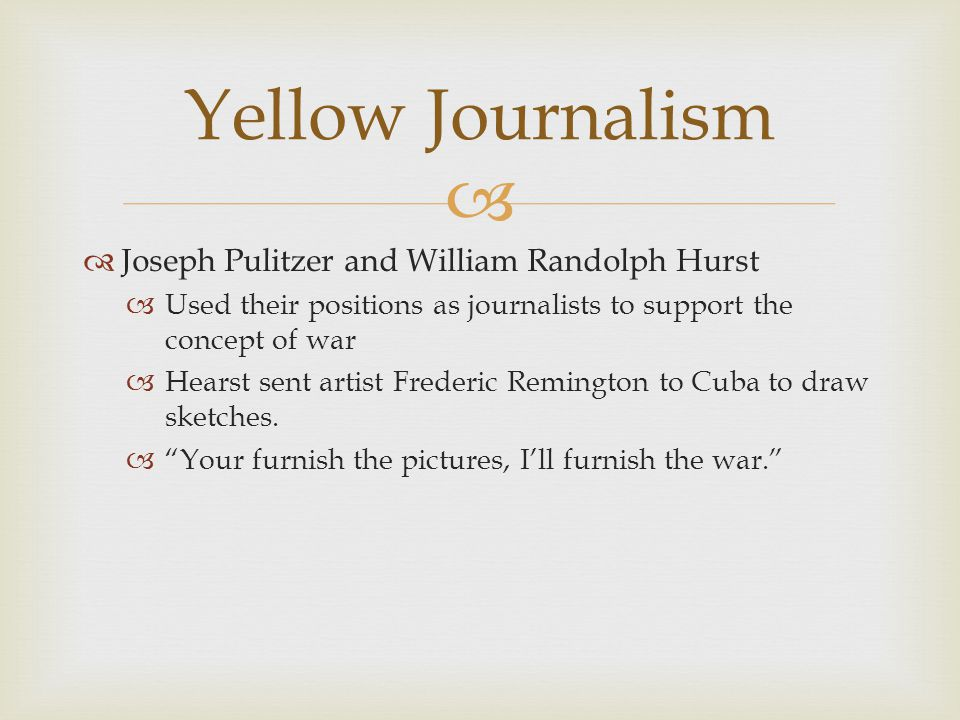   Joseph Pulitzer and William Randolph Hurst  Used their positions as journalists to support the concept of war  Hearst sent artist Frederic Remin