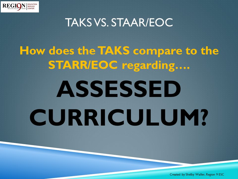 4 Options for SPED: Regular TAKS TAKS Accommodated TAKS Modified TAKS Alternate SPED students will be assessed SPED Assessment TAKS STAAR EOC Thinking Maps Double Bubble Map® All SPED TAKS Assessments aligned to TEKS and TAKS Objectives with modified BLUEPRINTS TAKS-A has the same Performance Measures as the regular TAKS tests Modified and alternate versions of STAAR 3 - 8 WILL be developed Modified & Alternate STAAR tests will be aligned to TEKS but will differ from the regular STAAR Separate Performance Standards were set on TAKS–M and TAKS-ALt Various forms of the state test will be available Alternate versions will be developed AT THE SAME TIME as STAAR development activities SPED TAKS tests were developed AFTER the TAKS program was well established EOCs will most likely NOT have modified or alternate versions due to the nature of the coursework