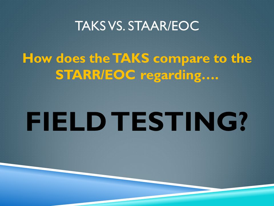 Stand alone field tests 2003-2007 in many areas occurred annually Both will have Field Tests Field -Testing TAKS STAAR EOC Thinking Maps Double Bubble Map® 2008 – stand alone field tests moved to every other year Field test items were embedded into operational assessments in all other grade level/content areas Stand Alone FT: 4 th & 7 th writing 9 th reading 10 th & Exit ELA 5th Spanish reading & math 7 th Writing will have a one-time stand-alone Field Test All EOCs will have a one-time stand-alone Field Test Once STAAR up and running, all field testing will be embedded 4 th Writing will have a stand-alone Field Test every 3 years