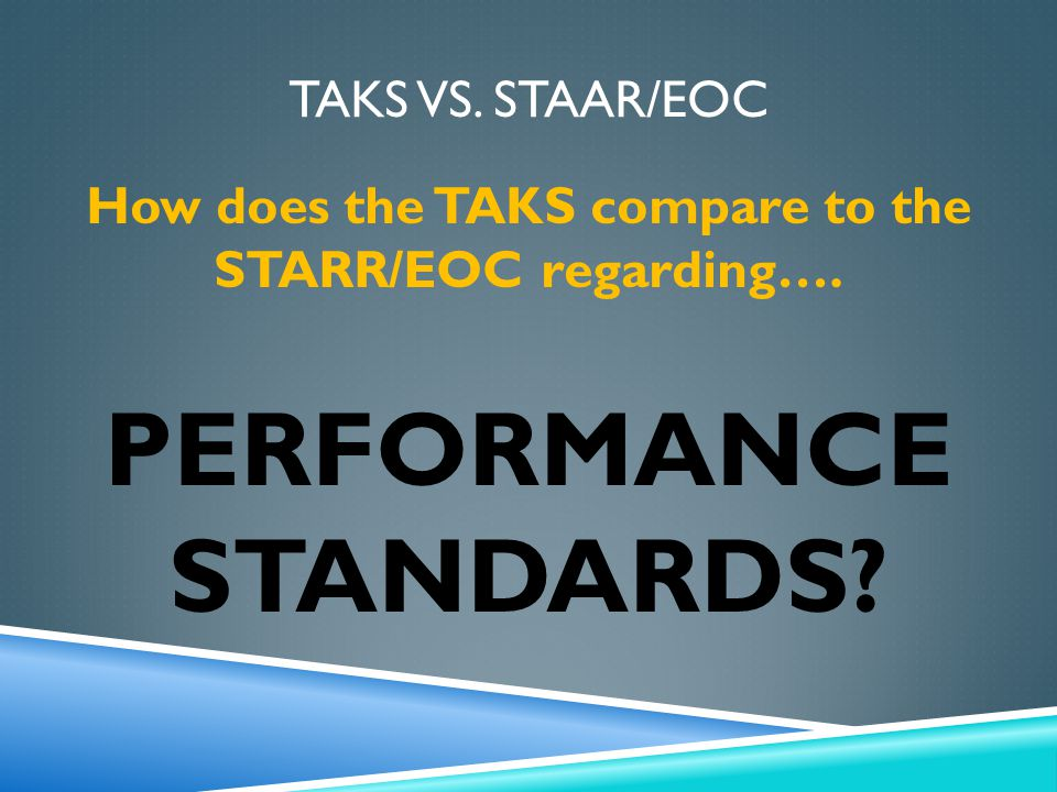 TAKS VS. STAAR/EOC How does the TAKS compare to the STARR/EOC regarding…. PERFORMANCE STANDARDS