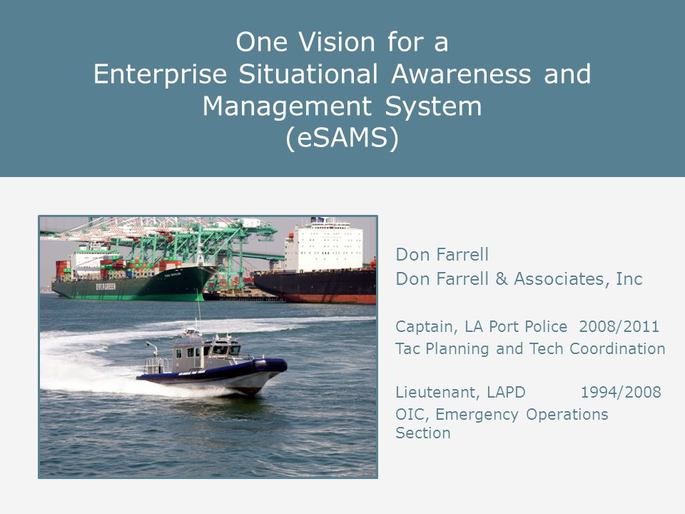 One Vision for a Enterprise Situational Awareness and Management System (eSAMS) Don Farrell Don Farrell & Associates, Inc Captain, LA Port Police 2008/2011 Tac Planning and Tech Coordination Lieutenant, LAPD 1994/2008 OIC, Emergency Operations Section