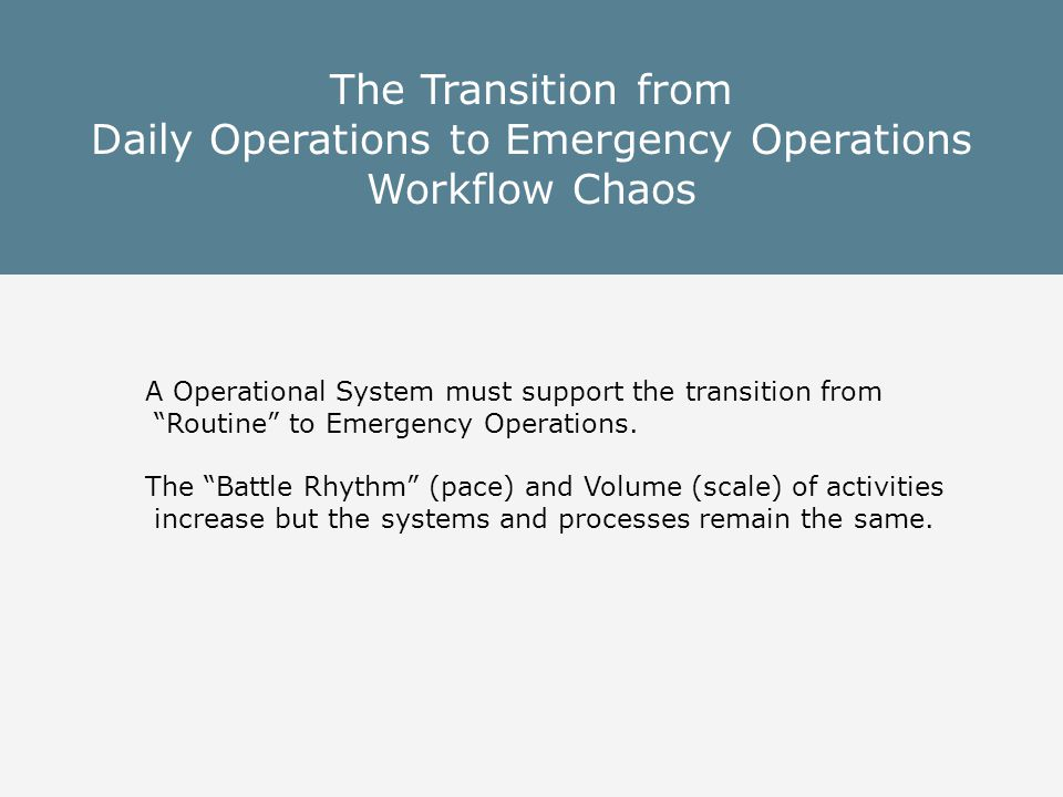 The Transition from Daily Operations to Emergency Operations Workflow Chaos A Operational System must support the transition from Routine to Emergency Operations.