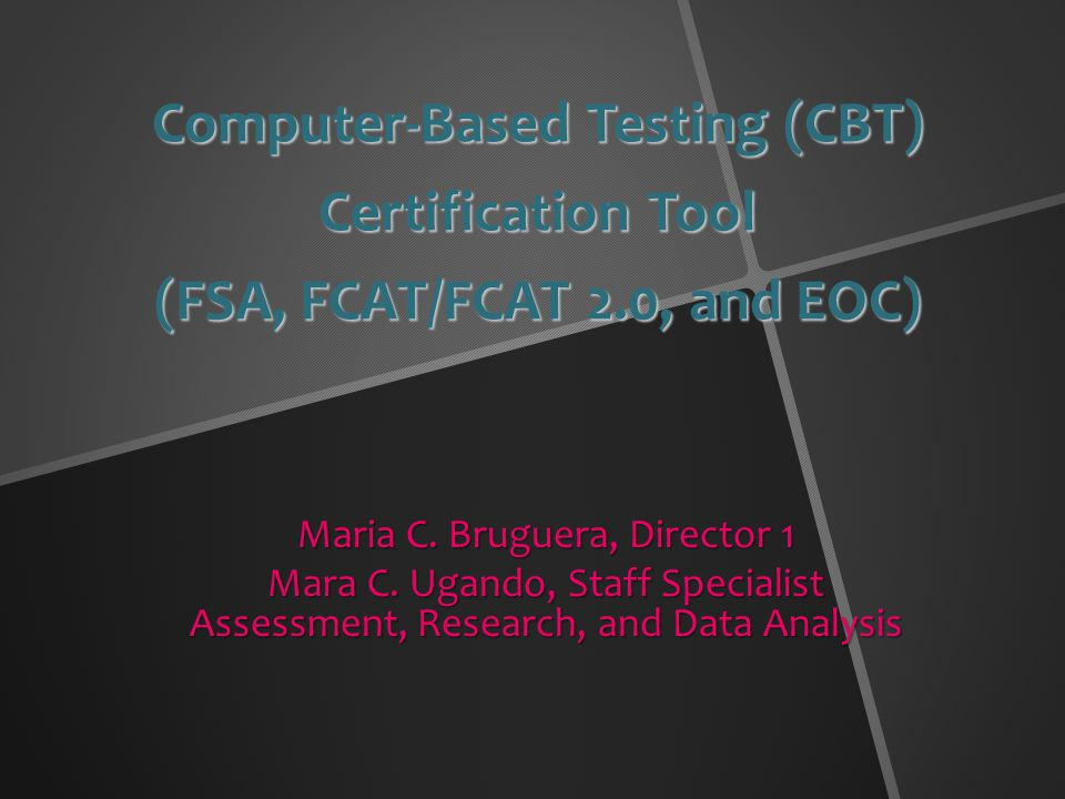 Computer-Based Testing (CBT) Certification Tool (FSA, FCAT/FCAT 2.0, and EOC) Maria C.