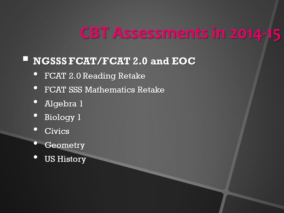 CBT Assessments in 2014-15  NGSSS FCAT/FCAT 2.0 and EOC FCAT 2.0 Reading Retake FCAT 2.0 Reading Retake FCAT SSS Mathematics Retake FCAT SSS Mathemat