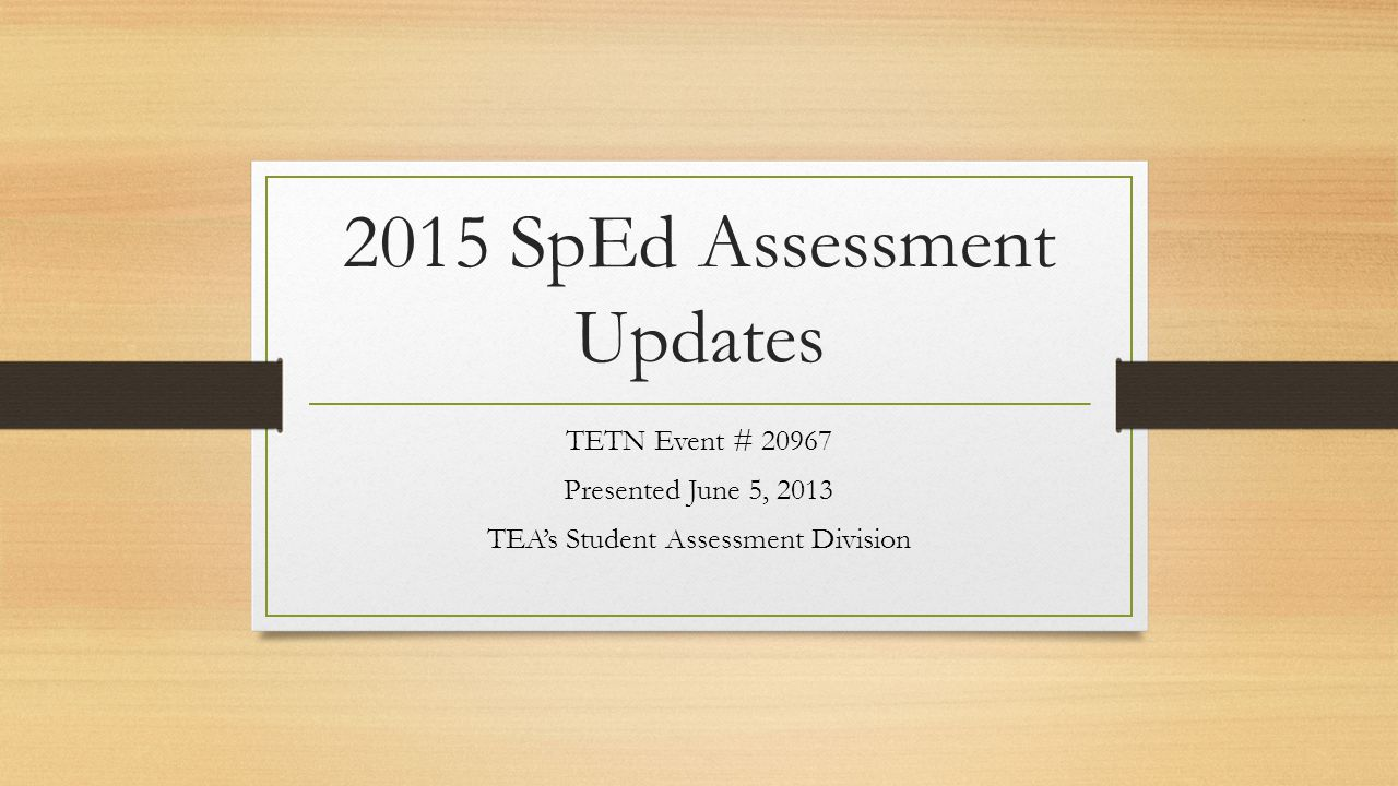 2015 SpEd Assessment Updates TETN Event # 20967 Presented June 5, 2013 TEA's Student Assessment Division