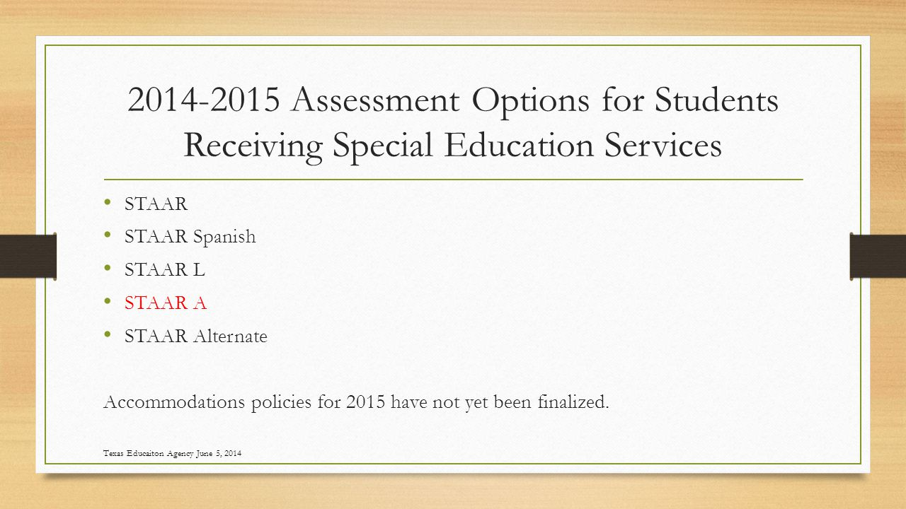2014-2015 Assessment Options for Students Receiving Special Education Services STAAR STAAR Spanish STAAR L STAAR A STAAR Alternate Accommodations policies for 2015 have not yet been finalized.
