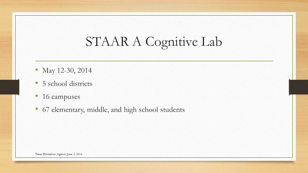 STAAR A Cognitive Lab May 12-30, 2014 5 school districts 16 campuses 67 elementary, middle, and high school students Texas Educaiton Agency June 5, 2014
