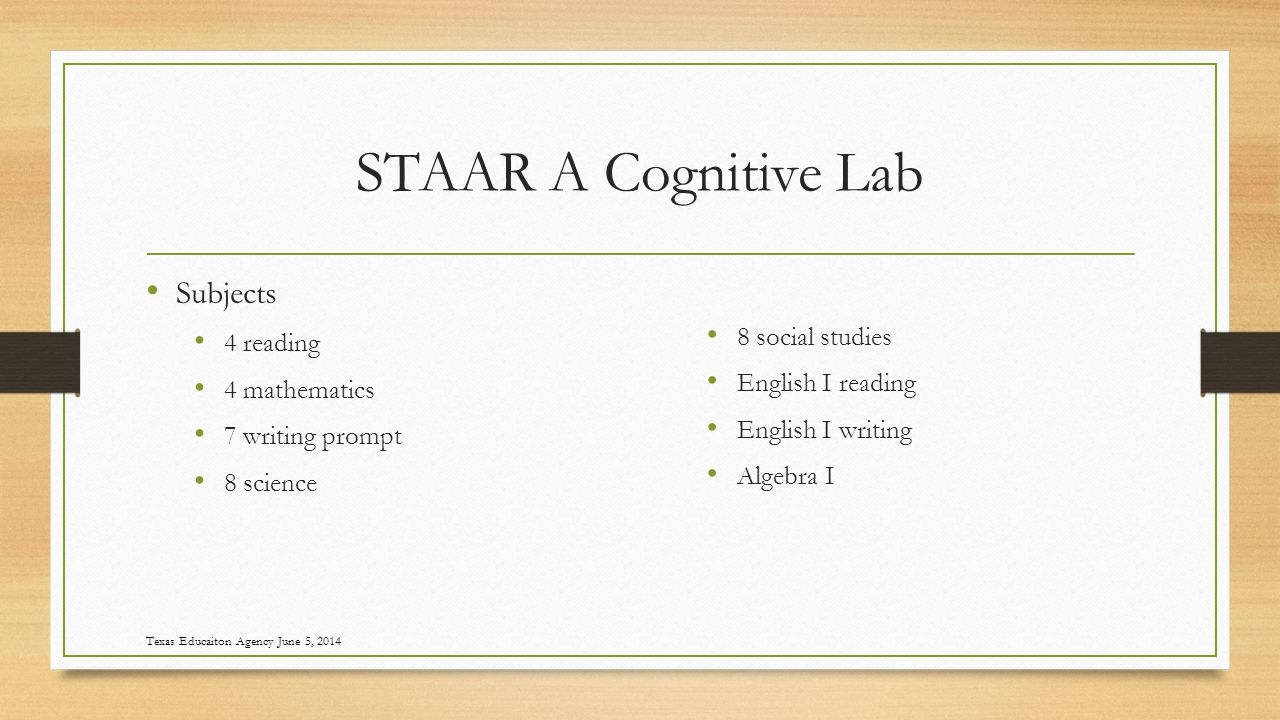 STAAR A Cognitive Lab Subjects 4 reading 4 mathematics 7 writing prompt 8 science 8 social studies English I reading English I writing Algebra I Texas Educaiton Agency June 5, 2014