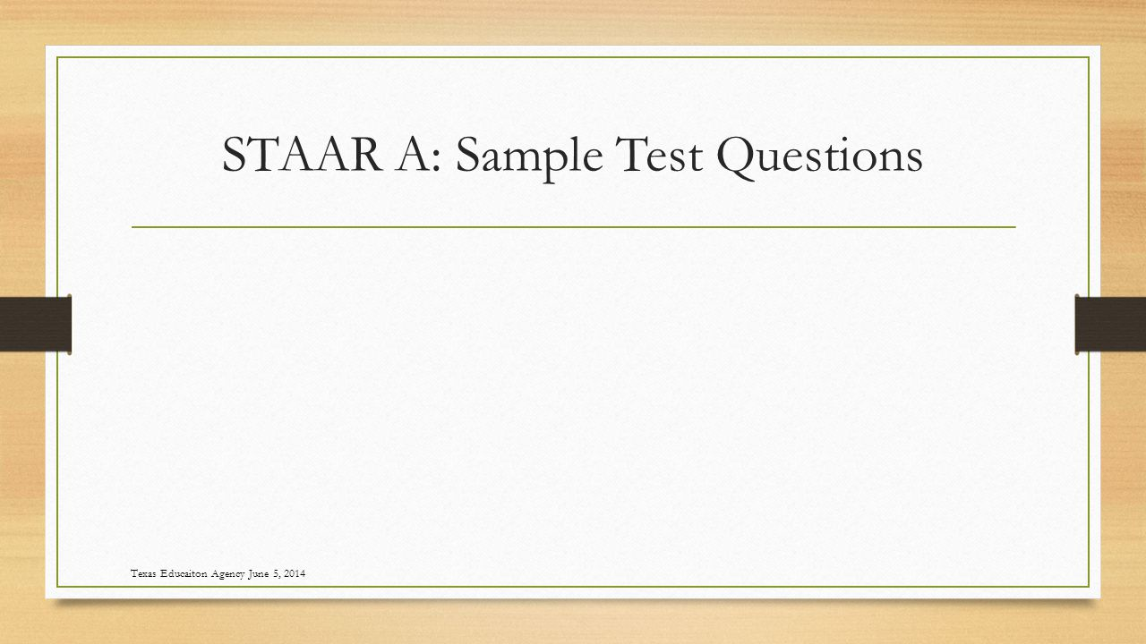 STAAR A: Sample Test Questions Texas Educaiton Agency June 5, 2014