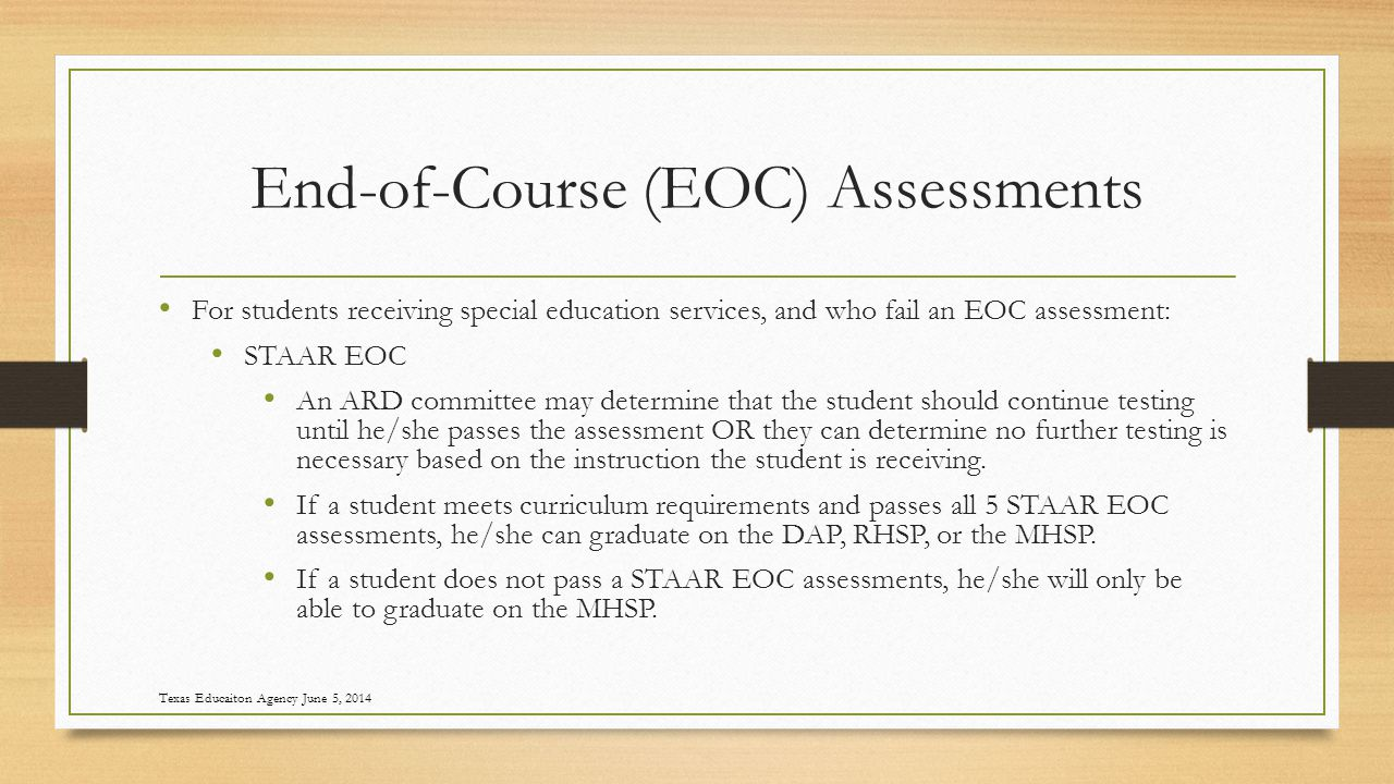 End-of-Course (EOC) Assessments For students receiving special education services, and who fail an EOC assessment: STAAR EOC An ARD committee may determine that the student should continue testing until he/she passes the assessment OR they can determine no further testing is necessary based on the instruction the student is receiving.