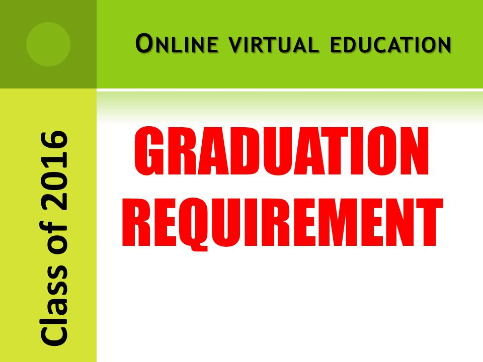 O NLINE VIRTUAL EDUCATION GRADUATION REQUIREMENT Class of 2016