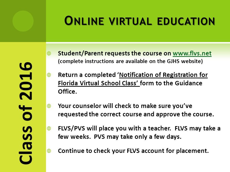 O NLINE VIRTUAL EDUCATION  Student/Parent requests the course on www.flvs.net (complete instructions are available on the GJHS website)www.flvs.net  Return a completed 'Notification of Registration for Florida Virtual School Class' form to the Guidance Office.