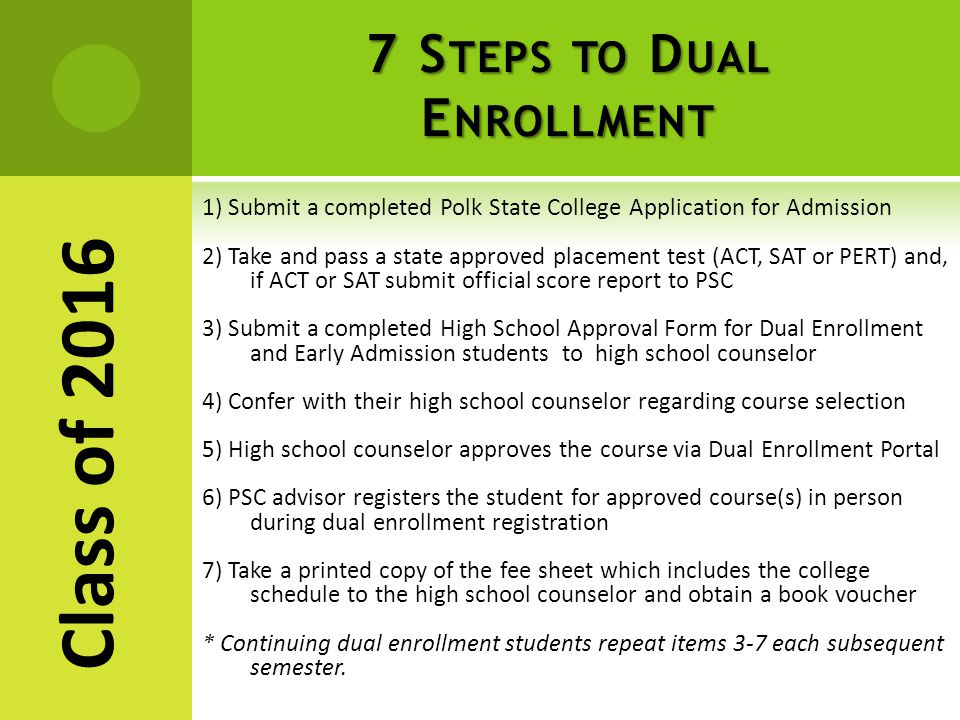 7 S TEPS TO D UAL E NROLLMENT 1) Submit a completed Polk State College Application for Admission 2) Take and pass a state approved placement test (ACT, SAT or PERT) and, if ACT or SAT submit official score report to PSC 3) Submit a completed High School Approval Form for Dual Enrollment and Early Admission students to high school counselor 4) Confer with their high school counselor regarding course selection 5) High school counselor approves the course via Dual Enrollment Portal 6) PSC advisor registers the student for approved course(s) in person during dual enrollment registration 7) Take a printed copy of the fee sheet which includes the college schedule to the high school counselor and obtain a book voucher * Continuing dual enrollment students repeat items 3-7 each subsequent semester.