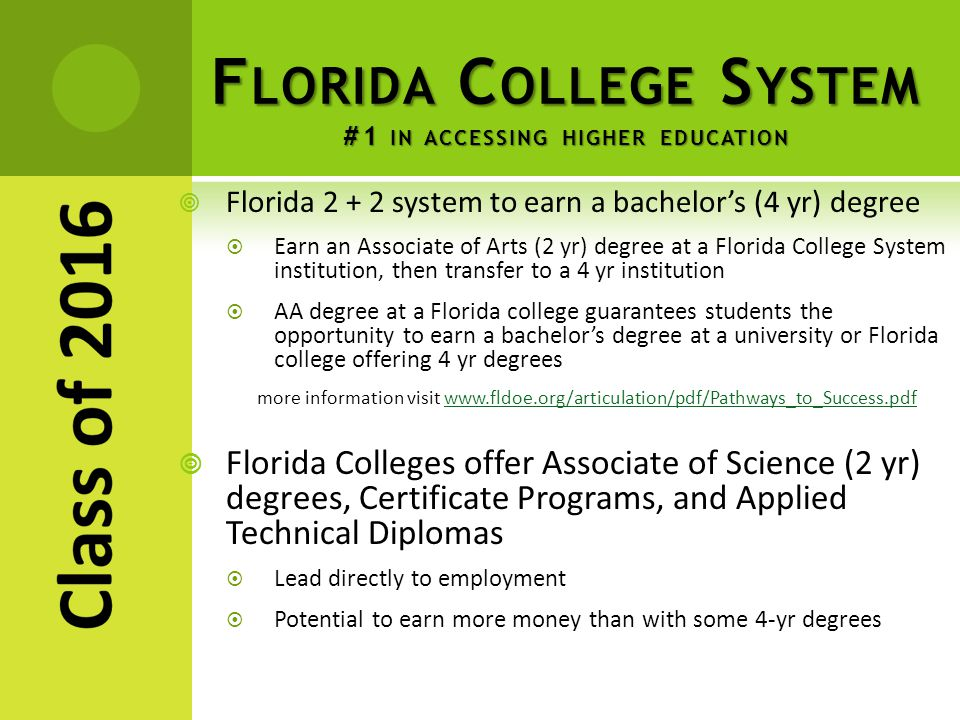 F LORIDA C OLLEGE S YSTEM #1 IN ACCESSING HIGHER EDUCATION  Florida 2 + 2 system to earn a bachelor's (4 yr) degree  Earn an Associate of Arts (2 yr) degree at a Florida College System institution, then transfer to a 4 yr institution  AA degree at a Florida college guarantees students the opportunity to earn a bachelor's degree at a university or Florida college offering 4 yr degrees more information visit www.fldoe.org/articulation/pdf/Pathways_to_Success.pdfwww.fldoe.org/articulation/pdf/Pathways_to_Success.pdf  Florida Colleges offer Associate of Science (2 yr) degrees, Certificate Programs, and Applied Technical Diplomas  Lead directly to employment  Potential to earn more money than with some 4-yr degrees