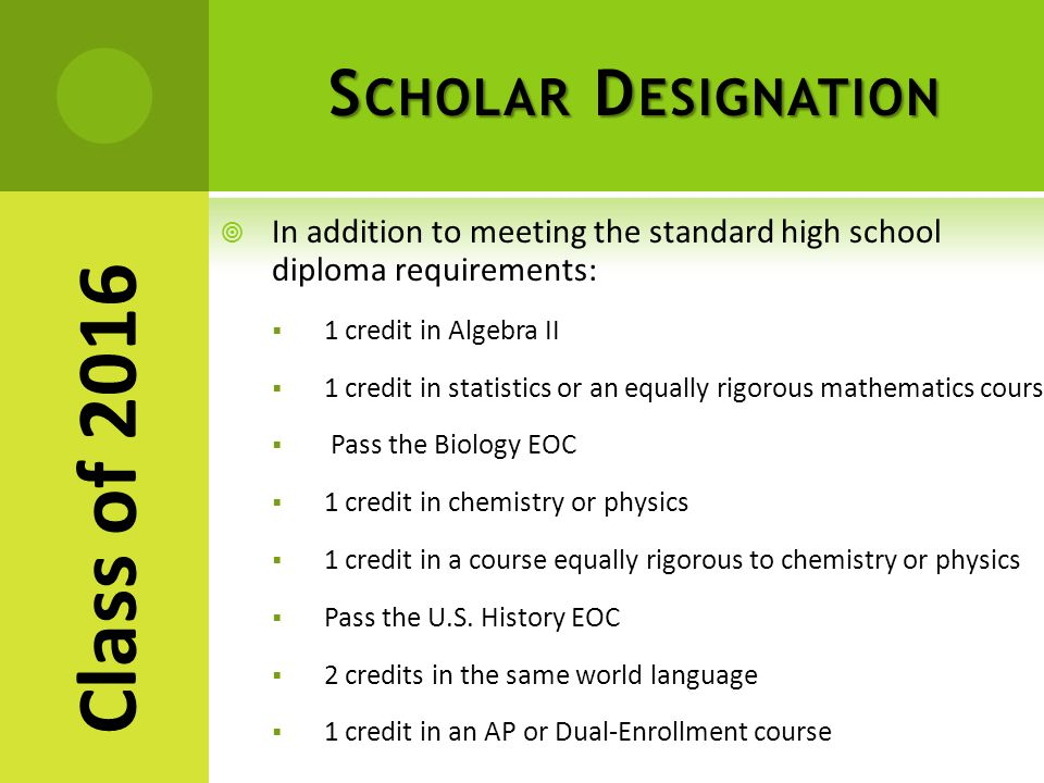 S CHOLAR D ESIGNATION  In addition to meeting the standard high school diploma requirements:  1 credit in Algebra II  1 credit in statistics or an equally rigorous mathematics course  Pass the Biology EOC  1 credit in chemistry or physics  1 credit in a course equally rigorous to chemistry or physics  Pass the U.S.