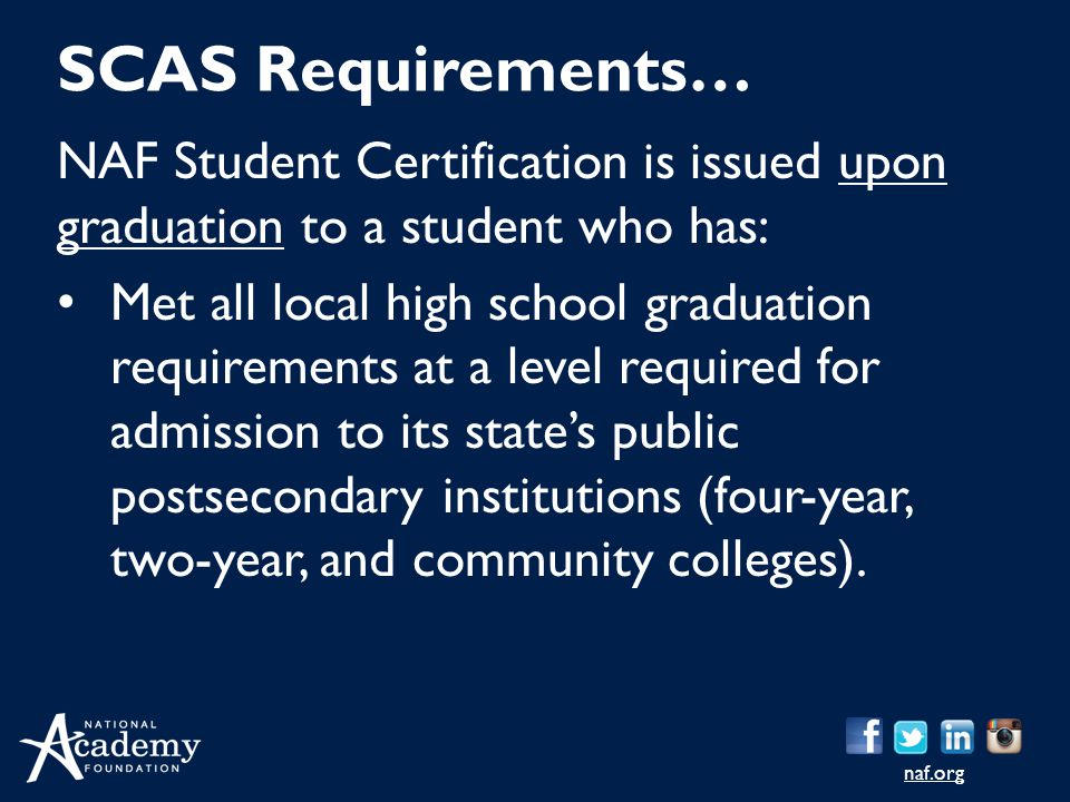 naf.org NAF Student Certification is issued upon graduation to a student who has: Met all local high school graduation requirements at a level required for admission to its state's public postsecondary institutions (four-year, two-year, and community colleges).