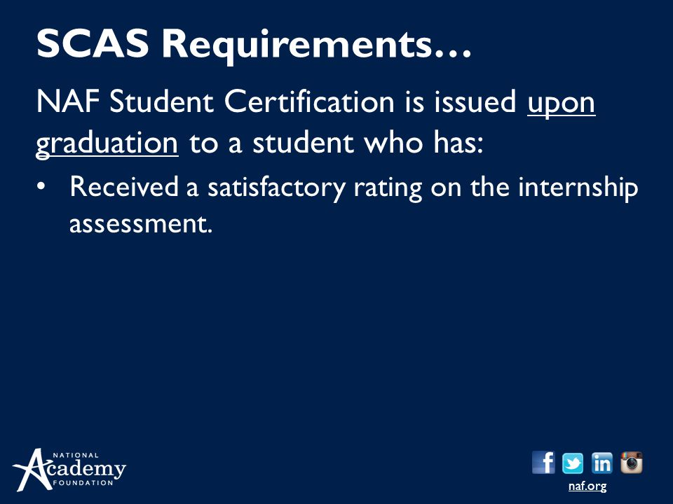 naf.org NAF Student Certification is issued upon graduation to a student who has: Received a satisfactory rating on the internship assessment. SCAS Re