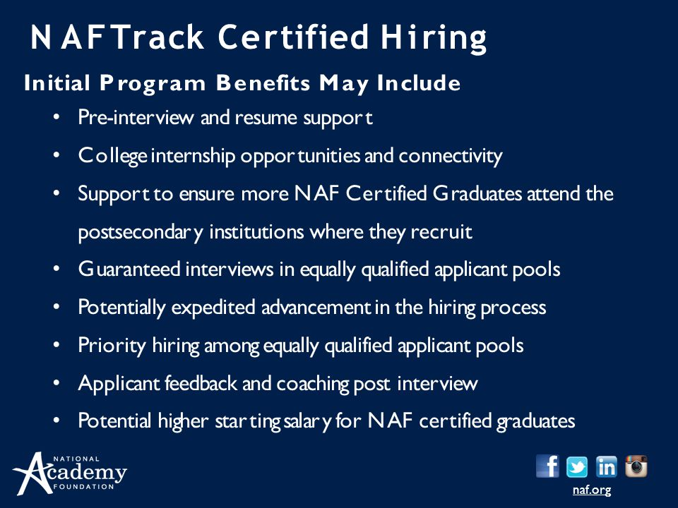 naf.org NAFTrack Certified Hiring Initial Program Benefits May Include Pre-interview and resume support College internship opportunities and connectivity Support to ensure more NAF Certified Graduates attend the postsecondary institutions where they recruit Guaranteed interviews in equally qualified applicant pools Potentially expedited advancement in the hiring process Priority hiring among equally qualified applicant pools Applicant feedback and coaching post interview Potential higher starting salary for NAF certified graduates