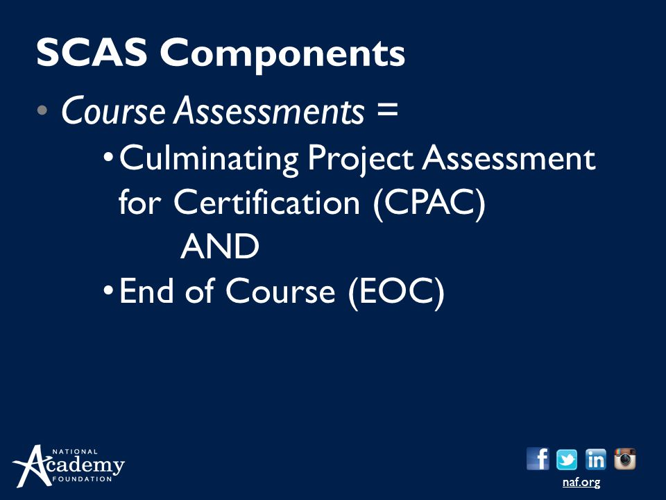 naf.org Course Assessments = Culminating Project Assessment for Certification (CPAC) AND End of Course (EOC) SCAS Components