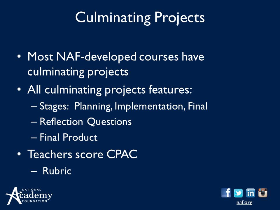 naf.org Culminating Projects Most NAF-developed courses have culminating projects All culminating projects features: – Stages: Planning, Implementation, Final – Reflection Questions – Final Product Teachers score CPAC – Rubric