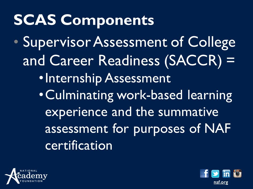naf.org Supervisor Assessment of College and Career Readiness (SACCR) = Internship Assessment Culminating work-based learning experience and the summa