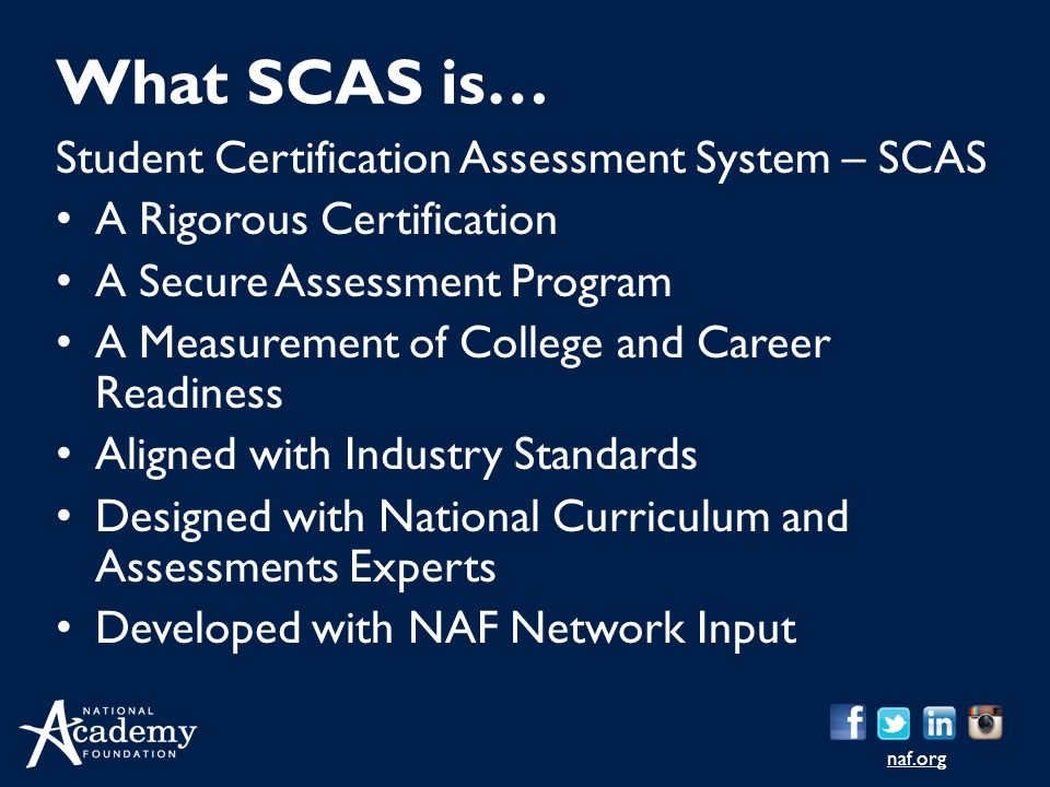 naf.org Student Certification Assessment System – SCAS A Rigorous Certification A Secure Assessment Program A Measurement of College and Career Readiness Aligned with Industry Standards Designed with National Curriculum and Assessments Experts Developed with NAF Network Input What SCAS is…