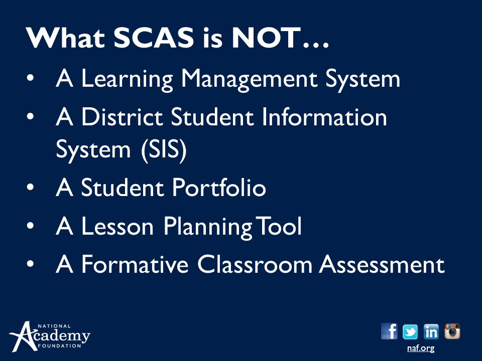 naf.org A Learning Management System A District Student Information System (SIS) A Student Portfolio A Lesson Planning Tool A Formative Classroom Assessment What SCAS is NOT…