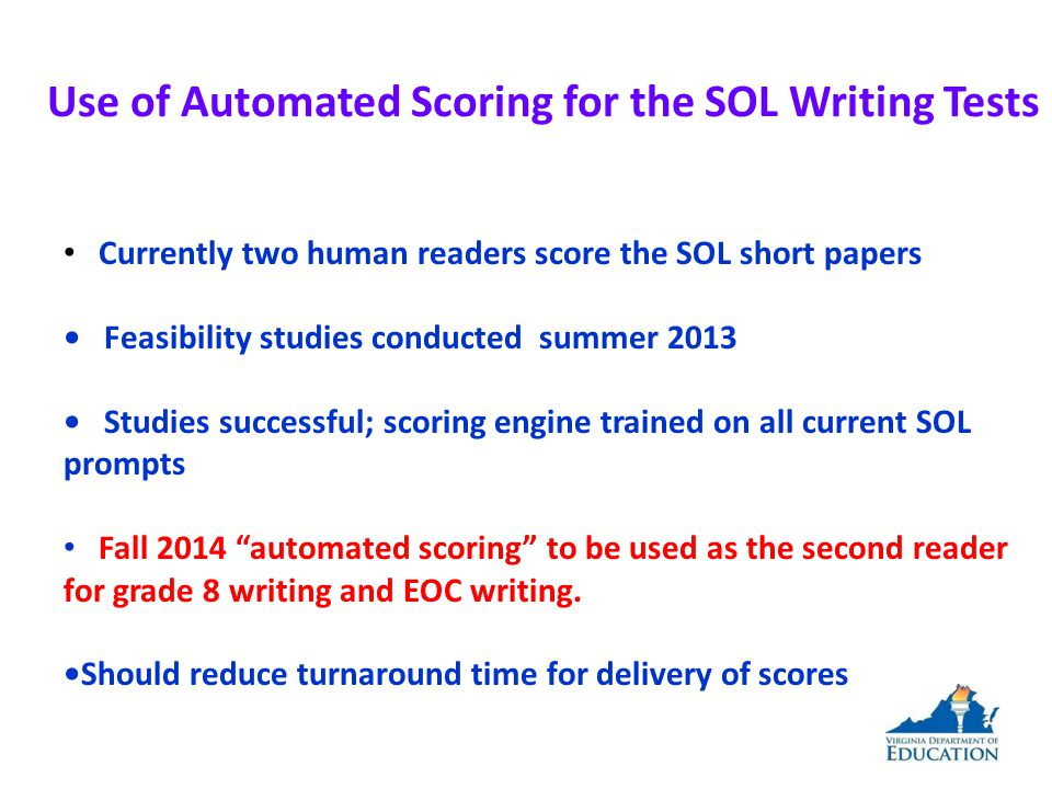Use of Automated Scoring for the SOL Writing Tests Currently two human readers score the SOL short papers Feasibility studies conducted summer 2013 Studies successful; scoring engine trained on all current SOL prompts Fall 2014 automated scoring to be used as the second reader for grade 8 writing and EOC writing.