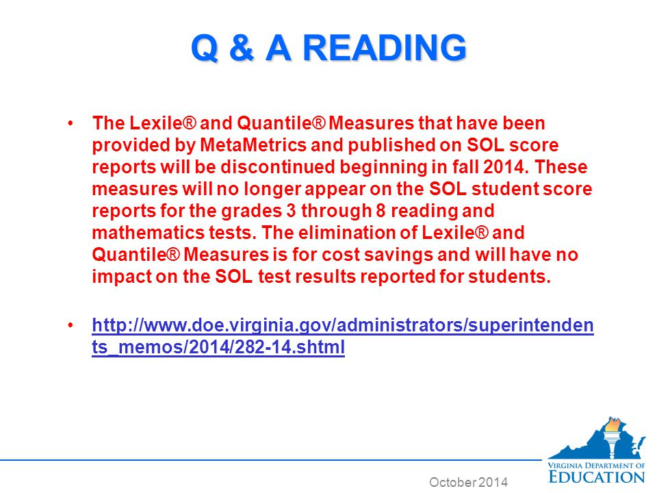 October 2014 Q & A READING The Lexile® and Quantile® Measures that have been provided by MetaMetrics and published on SOL score reports will be discontinued beginning in fall 2014.